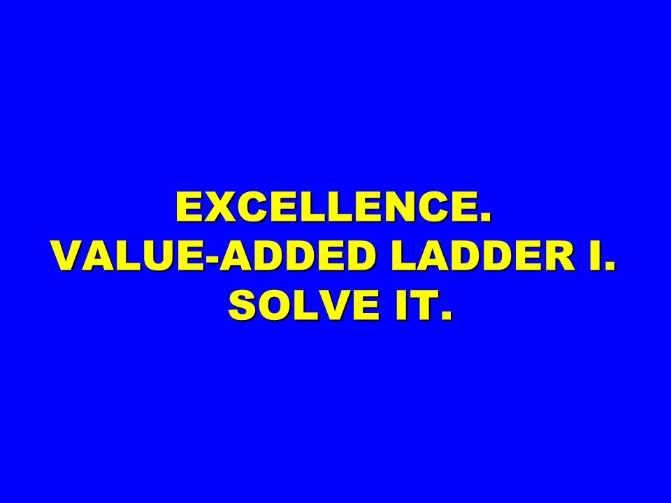 EXCELLENCE. VALUE-ADDED LADDER I. SOLVE IT.
