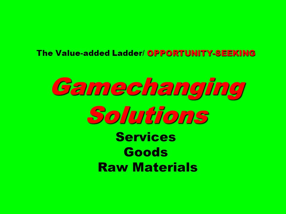 The Value-added Ladder/ OPPORTUNITY-SEEKING Gamechanging Solutions Services Goods Raw Materials