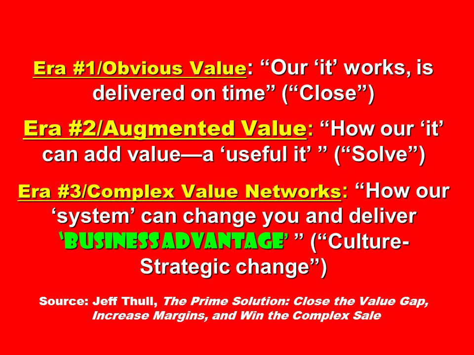 Era #1/Obvious Value: Our 'it' works, is delivered on time ( Close ) Era #2/Augmented Value: How our 'it' can add value—a 'useful it' ( Solve ) Era #3/Complex Value Networks: How our 'system' can change you and deliver 'business advantage' ( Culture- Strategic change ) Source: Jeff Thull, The Prime Solution: Close the Value Gap, Increase Margins, and Win the Complex Sale