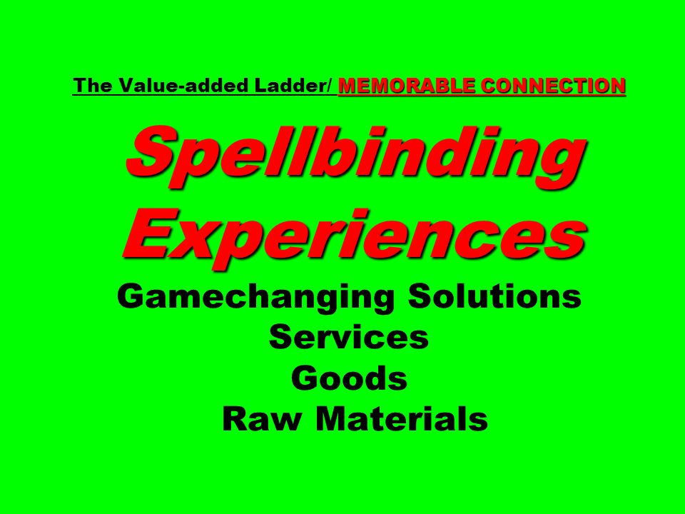 The Value-added Ladder/ MEMORABLE CONNECTION Spellbinding Experiences Gamechanging Solutions Services Goods Raw Materials