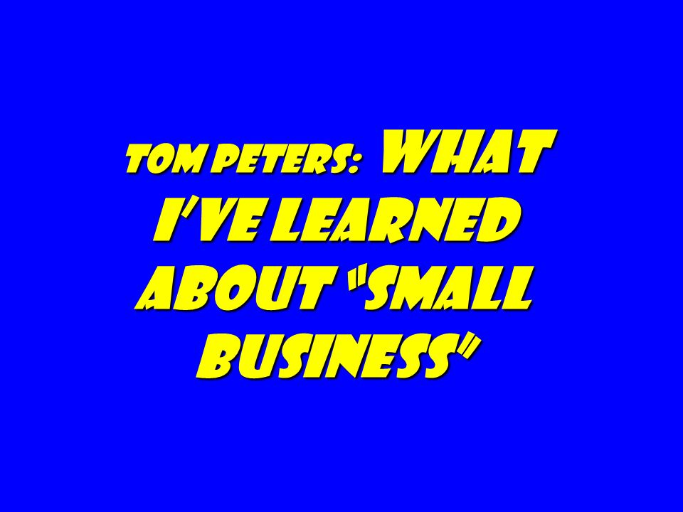 tom peters: what I've Learned about Small Business
