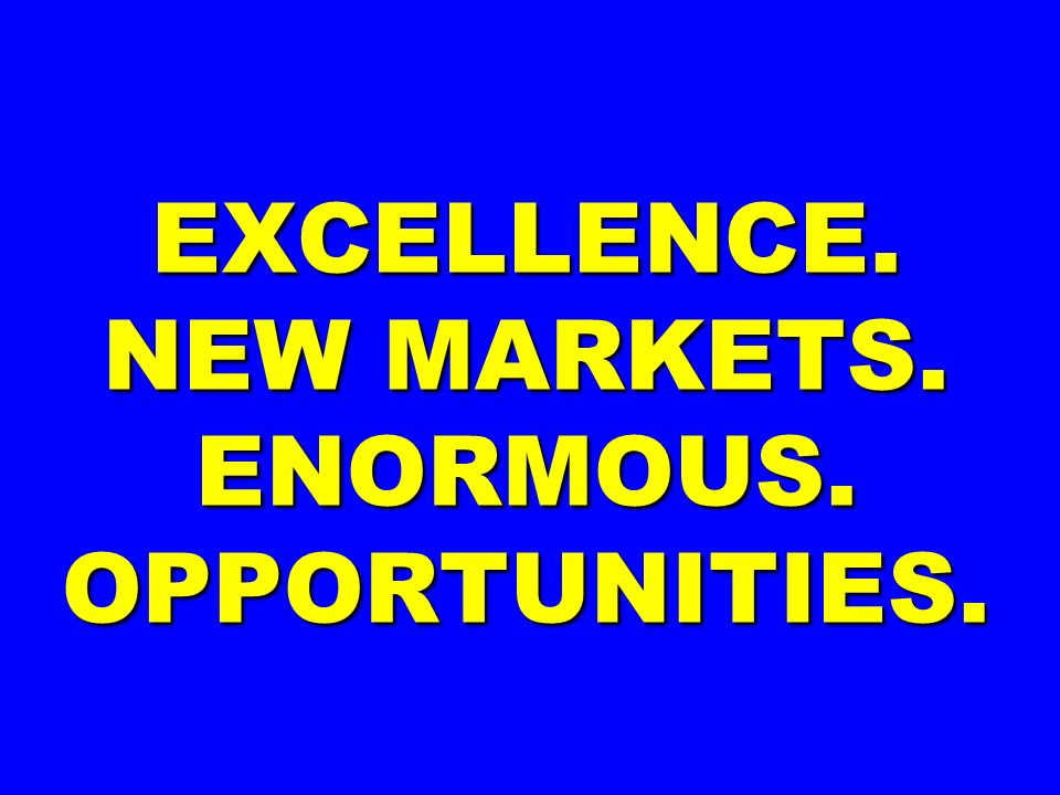 EXCELLENCE. NEW MARKETS. ENORMOUS. OPPORTUNITIES.