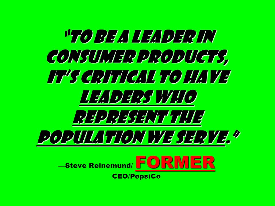 To be a leader in consumer products, it's critical to have leaders who represent the population we serve. —Steve Reinemund/ FORMER CEO/PepsiCo