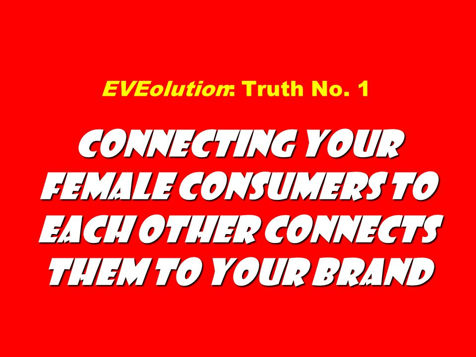 EVEolution: Truth No. 1 Connecting Your Female Consumers to Each Other Connects Them to Your Brand