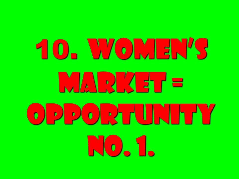 10. Women's Market = Opportunity No. 1.