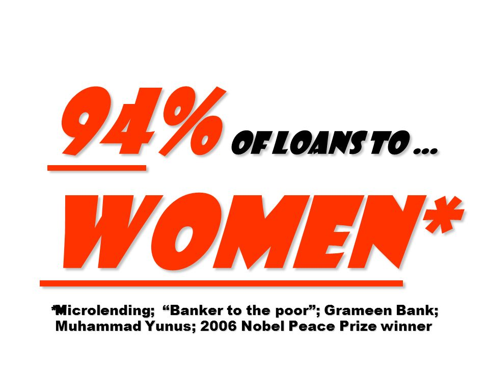 94% of loans to … women* *Microlending; Banker to the poor ; Grameen Bank; Muhammad Yunus; 2006 Nobel Peace Prize winner