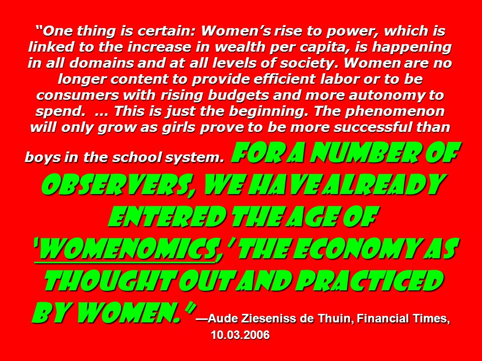 One thing is certain: Women's rise to power, which is linked to the increase in wealth per capita, is happening in all domains and at all levels of society.