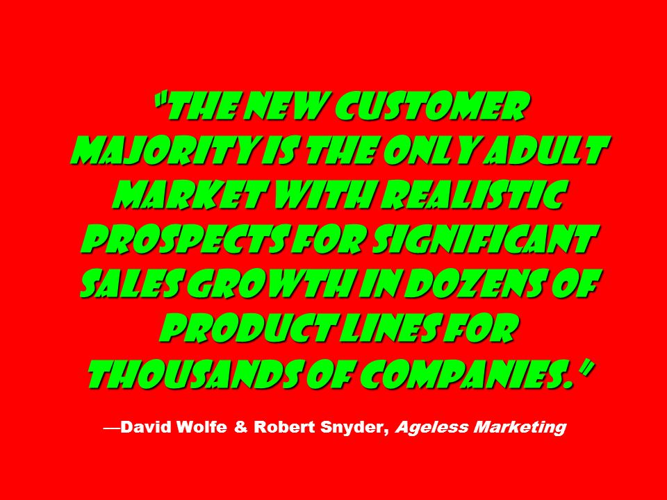 The New Customer Majority is the only adult market with realistic prospects for significant sales growth in dozens of product lines for thousands of companies. —David Wolfe & Robert Snyder, Ageless Marketing