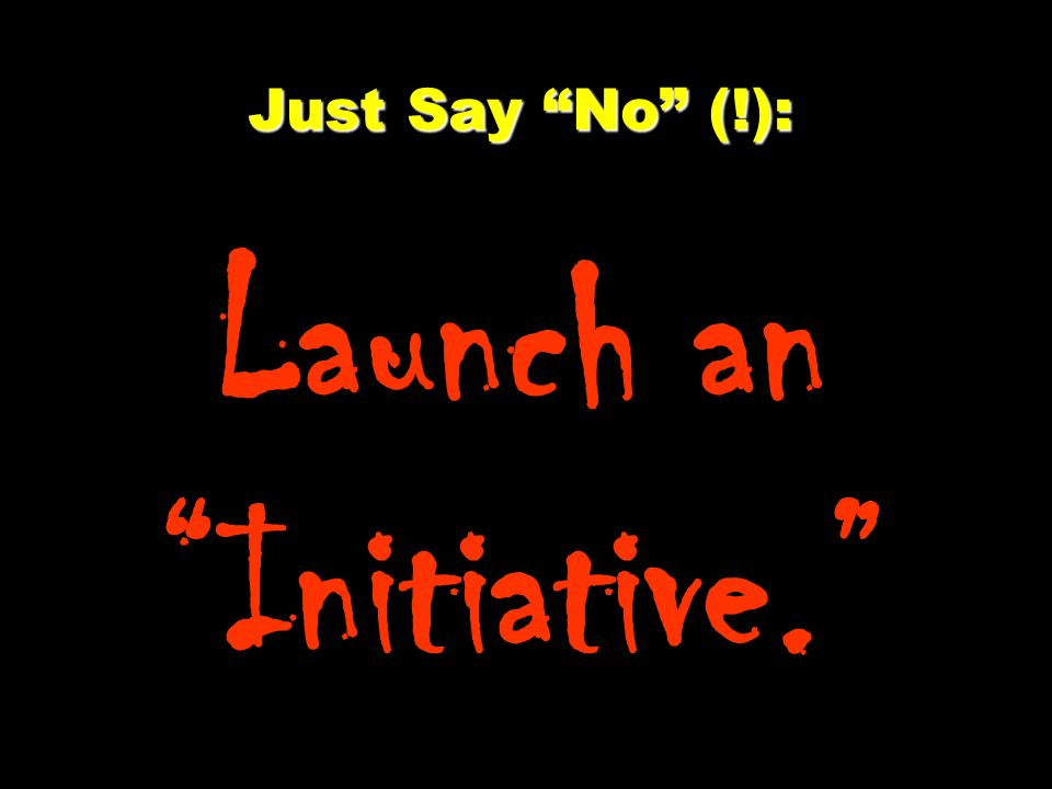 Just Say No (!): Launch an Initiative.