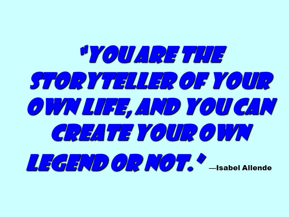You are the storyteller of your own life, and you can create your own legend or not. —Isabel Allende
