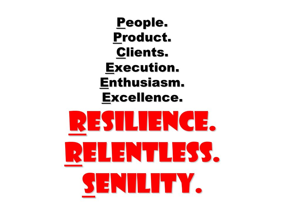 People. Product. Clients. Execution. Enthusiasm. Excellence. Resilience. Relentless. Senility.