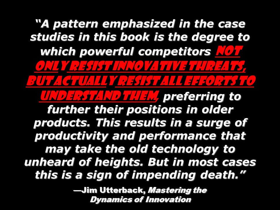 —Jim Utterback, Mastering the Dynamics of Innovation
