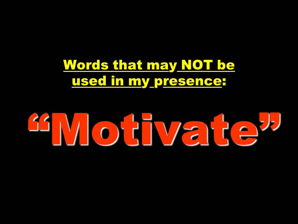 Words that may NOT be used in my presence: Motivate