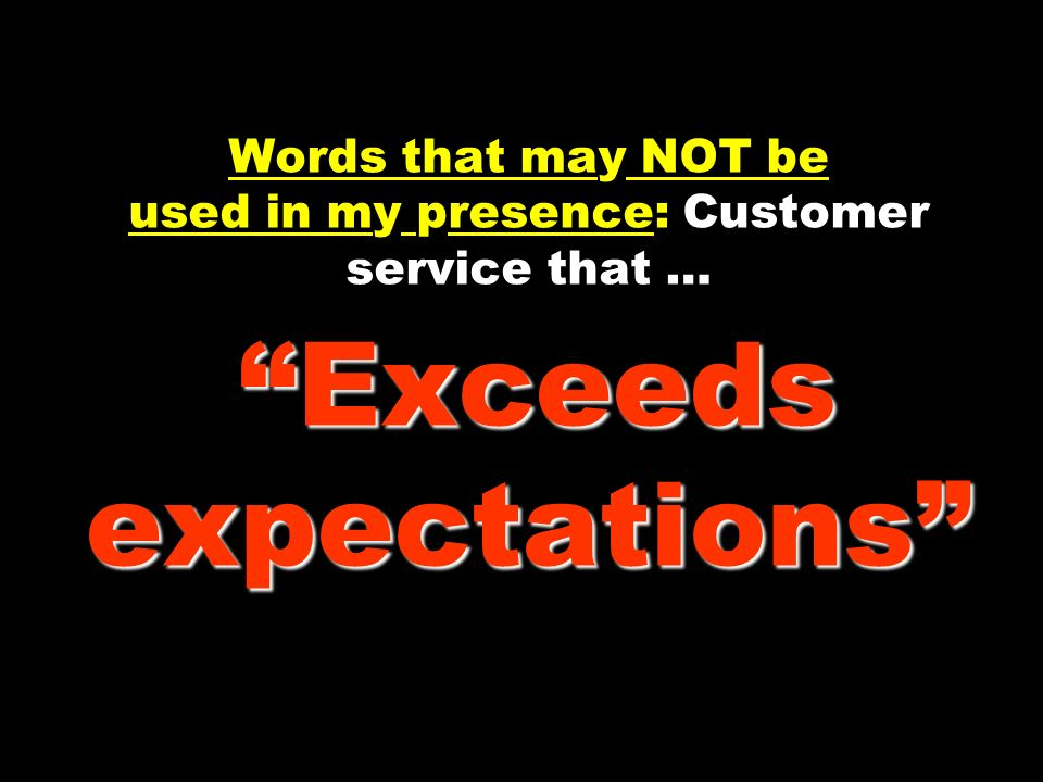 Words that may NOT be used in my presence: Customer service that … Exceeds expectations