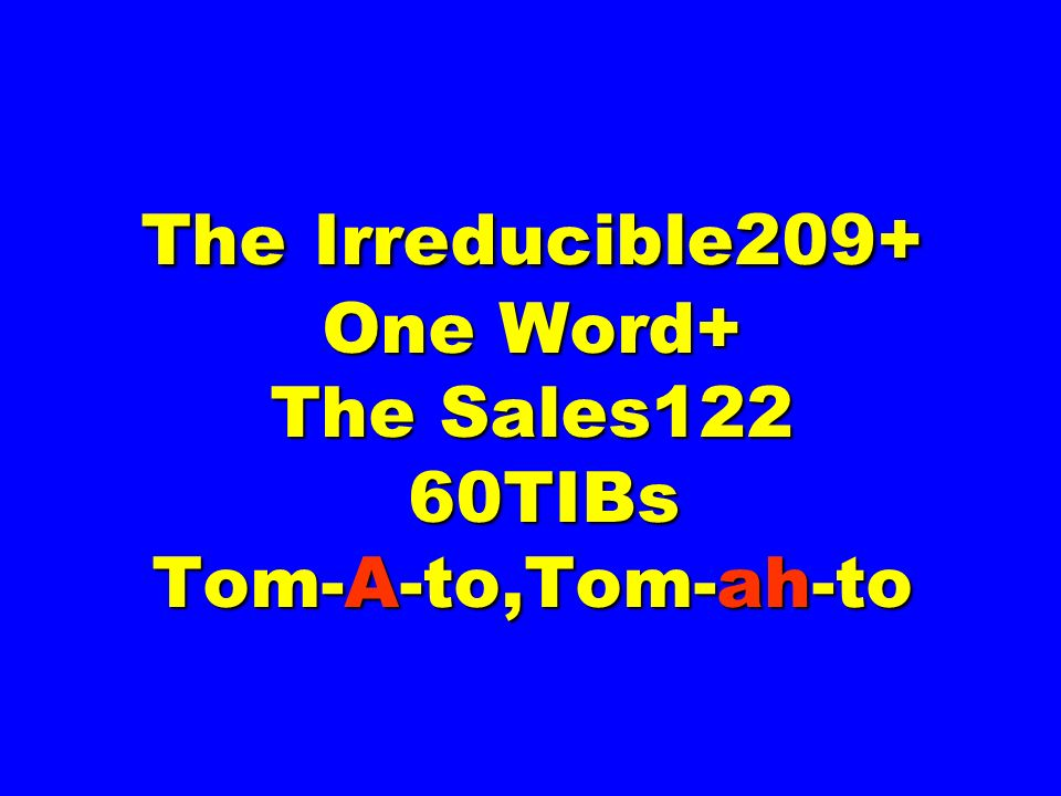 The Irreducible209+ One Word+ The Sales122 60TIBs Tom-A-to,Tom-ah-to
