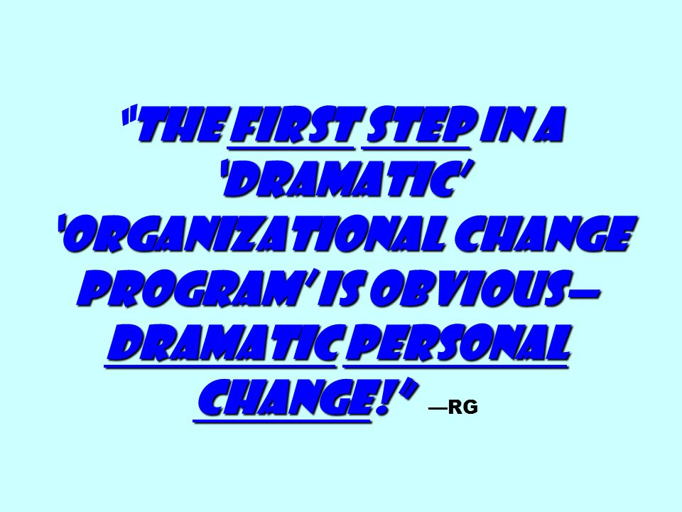 The First step in a 'dramatic' 'organizational change program' is obvious—dramatic personal change! —RG