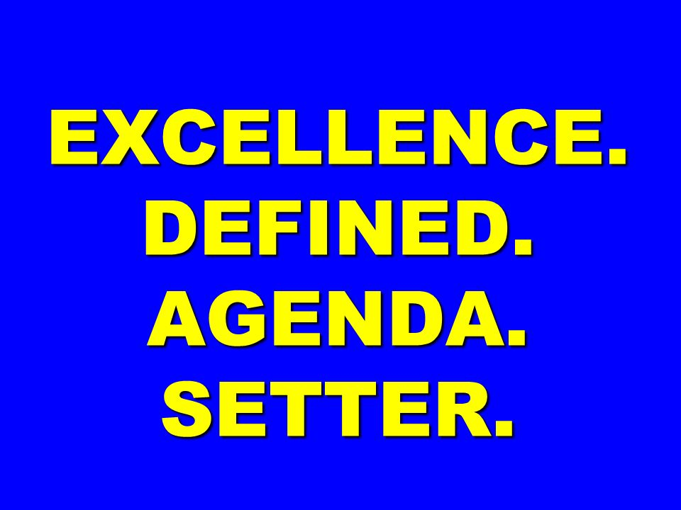 EXCELLENCE. DEFINED. AGENDA. SETTER.