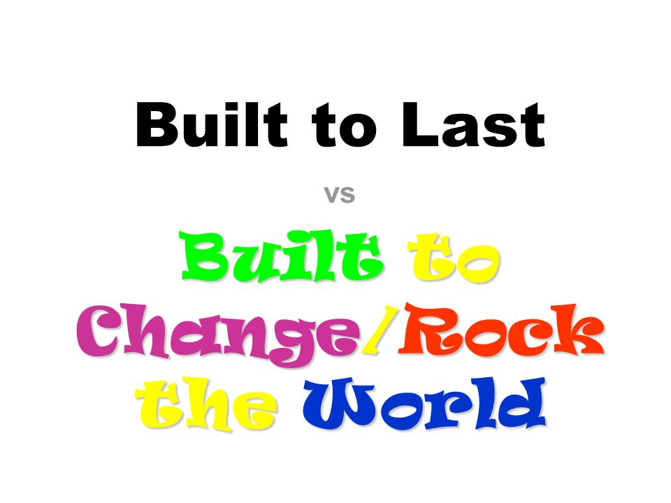 Built to Last vs Built to Change/Rock the World