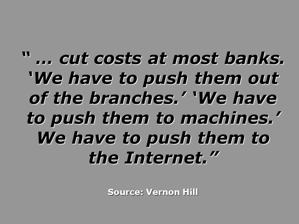… cut costs at most banks. 'We have to push them out of the branches