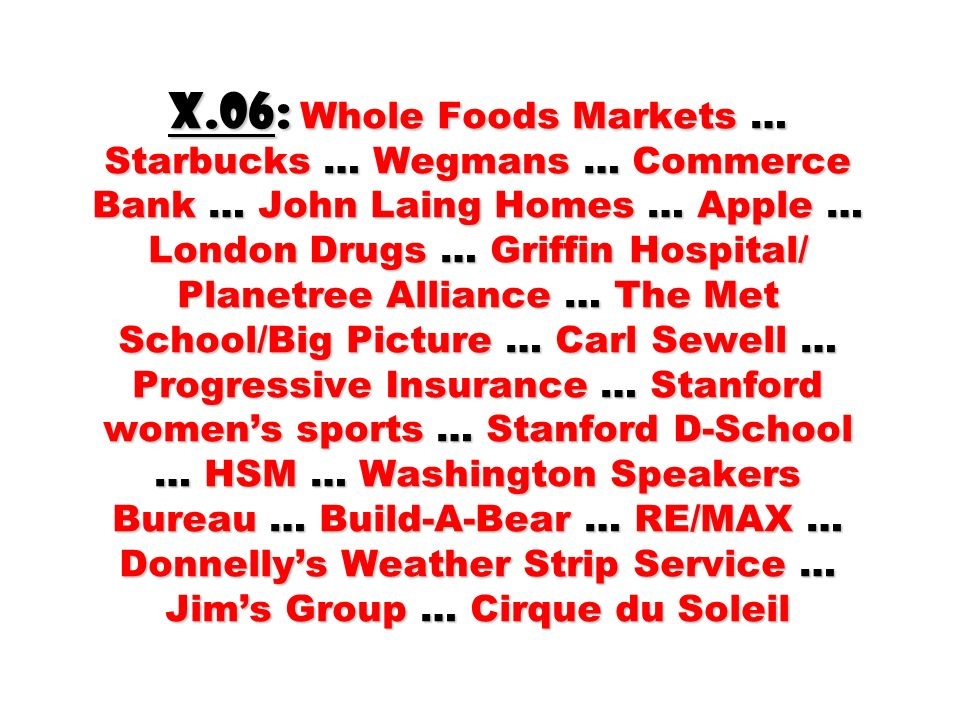 X.06: Whole Foods Markets … Starbucks … Wegmans … Commerce Bank … John Laing Homes … Apple … London Drugs … Griffin Hospital/ Planetree Alliance … The Met School/Big Picture … Carl Sewell … Progressive Insurance … Stanford women's sports … Stanford D-School … HSM … Washington Speakers Bureau … Build-A-Bear … RE/MAX … Donnelly's Weather Strip Service … Jim's Group … Cirque du Soleil
