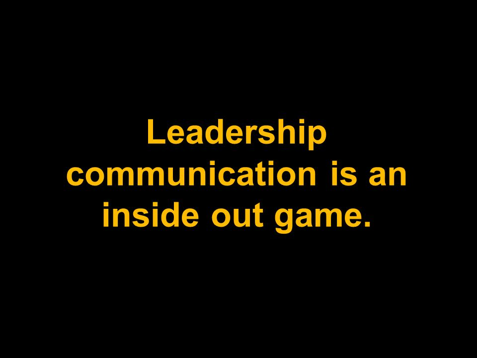 Leadership communication is an inside out game.