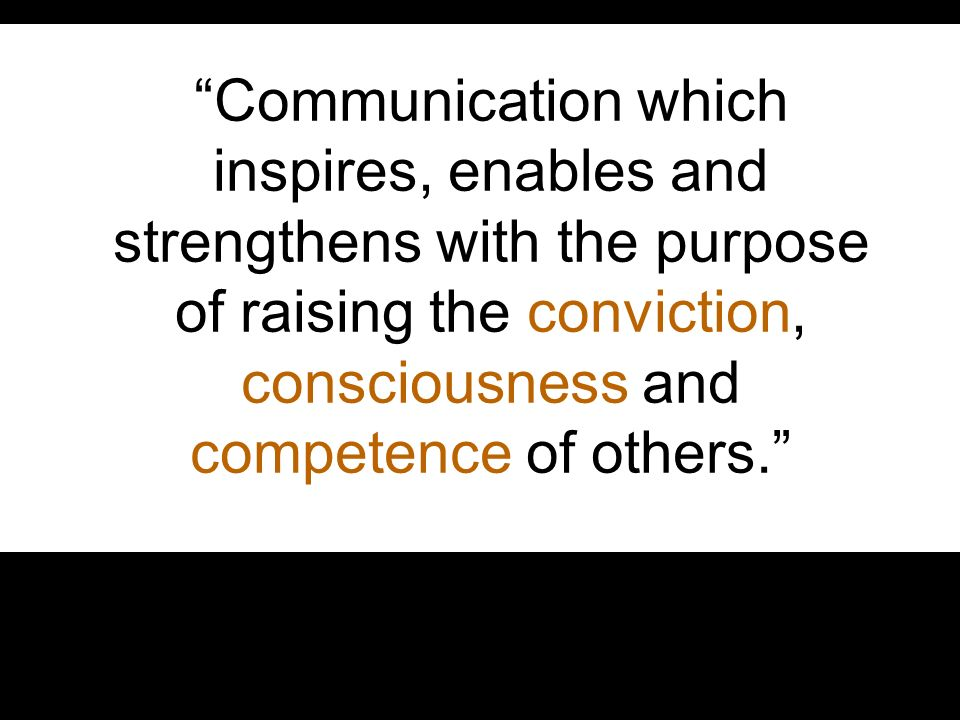 Communication which inspires, enables and strengthens with the purpose of raising the conviction, consciousness and competence of others.