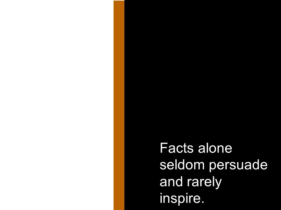 Facts alone seldom persuade and rarely inspire.