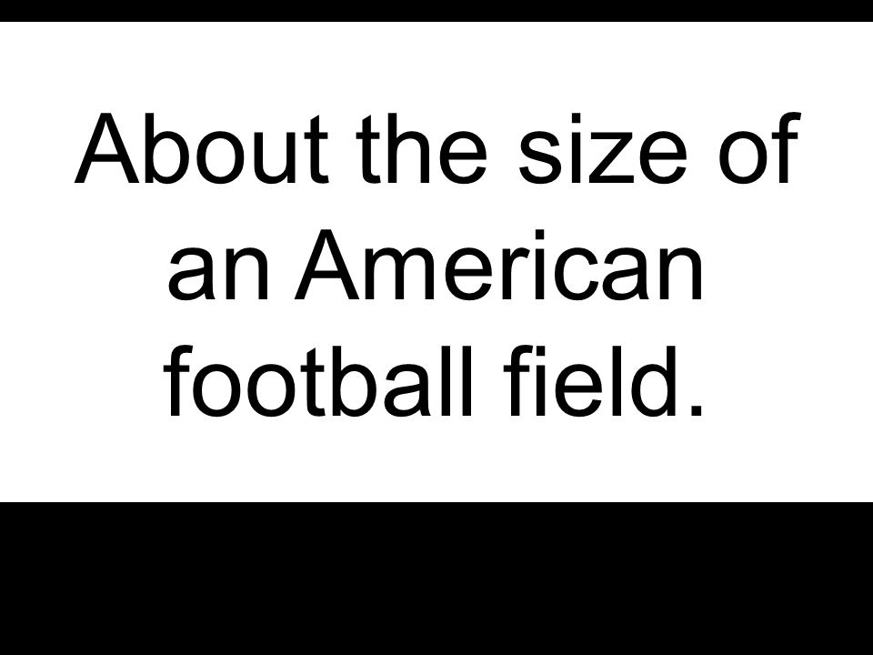 About the size of an American football field.