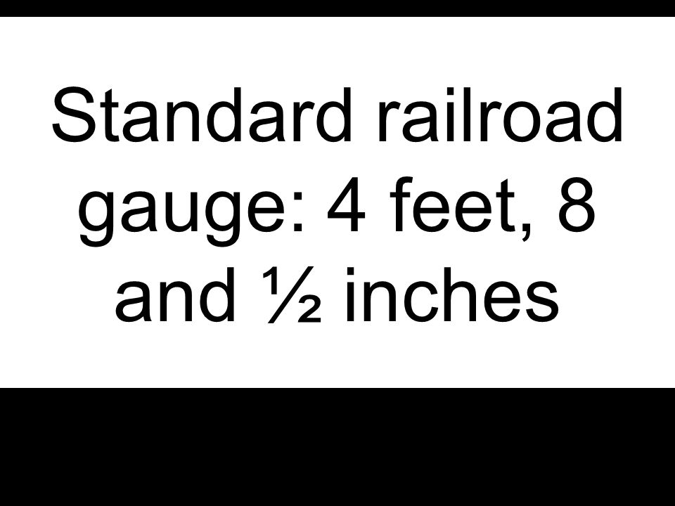 Standard railroad gauge: 4 feet, 8 and ½ inches