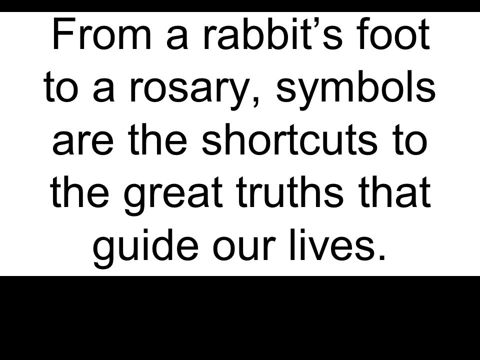 From a rabbit's foot to a rosary, symbols are the shortcuts to the great truths that guide our lives.
