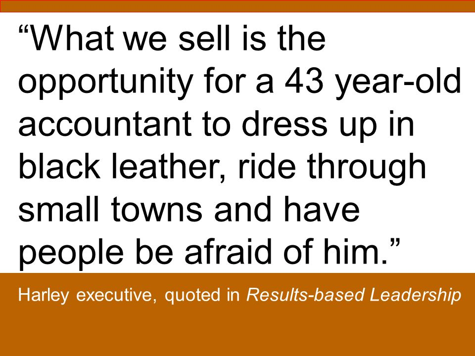 What we sell is the opportunity for a 43 year-old accountant to dress up in black leather, ride through small towns and have people be afraid of him.