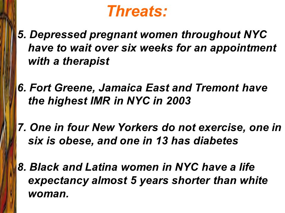 Threats: 5. Depressed pregnant women throughout NYC have to wait over six weeks for an appointment with a therapist.