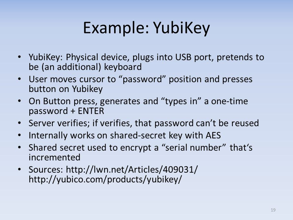 Example: YubiKey YubiKey: Physical device, plugs into USB port, pretends to be (an additional) keyboard.