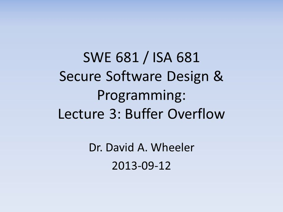 SWE 681 / ISA 681 Secure Software Design & Programming: Lecture 3: Buffer Overflow