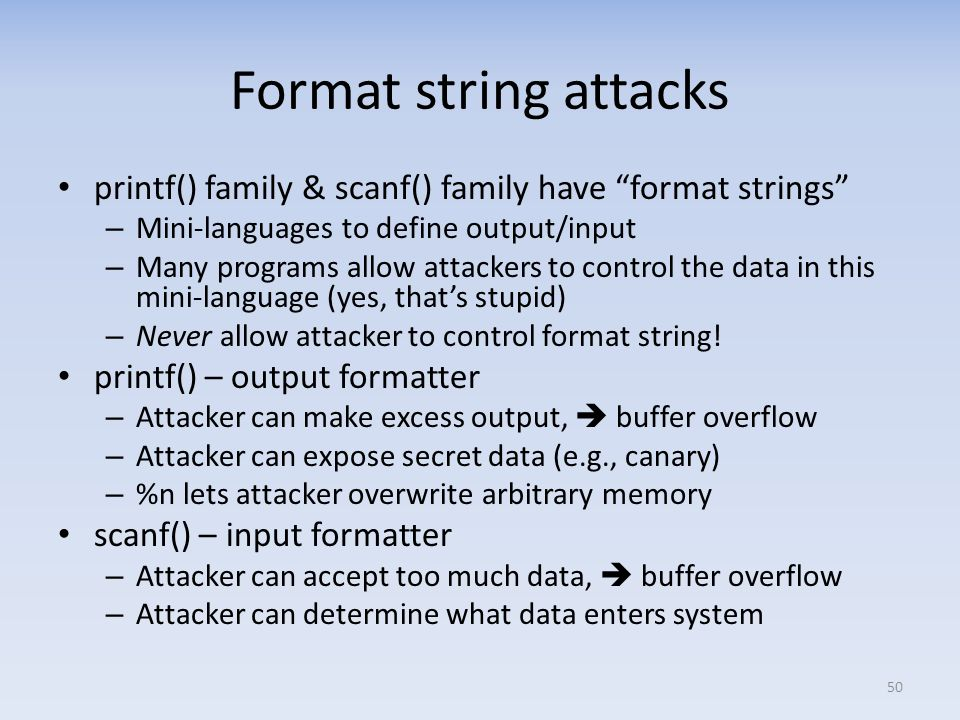 Format string attacks printf() family & scanf() family have format strings Mini-languages to define output/input.