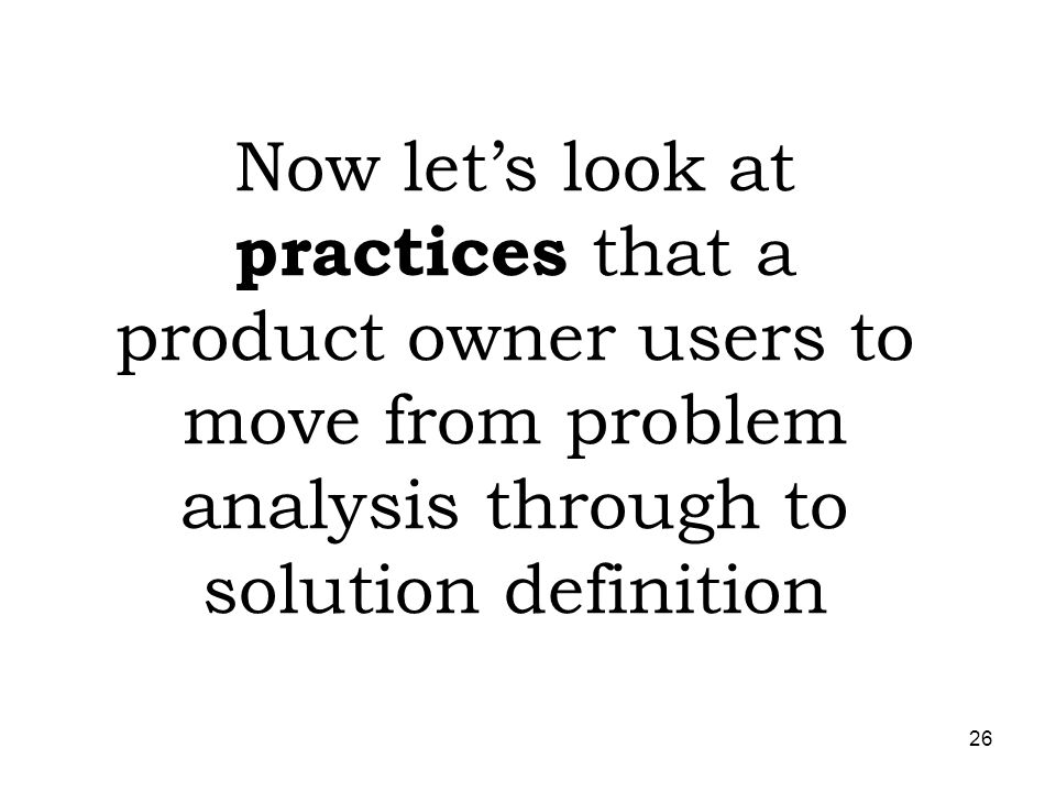 Now let's look at practices that a product owner users to move from problem analysis through to solution definition