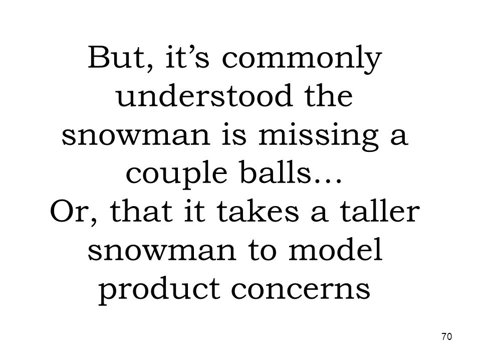 But, it's commonly understood the snowman is missing a couple balls… Or, that it takes a taller snowman to model product concerns