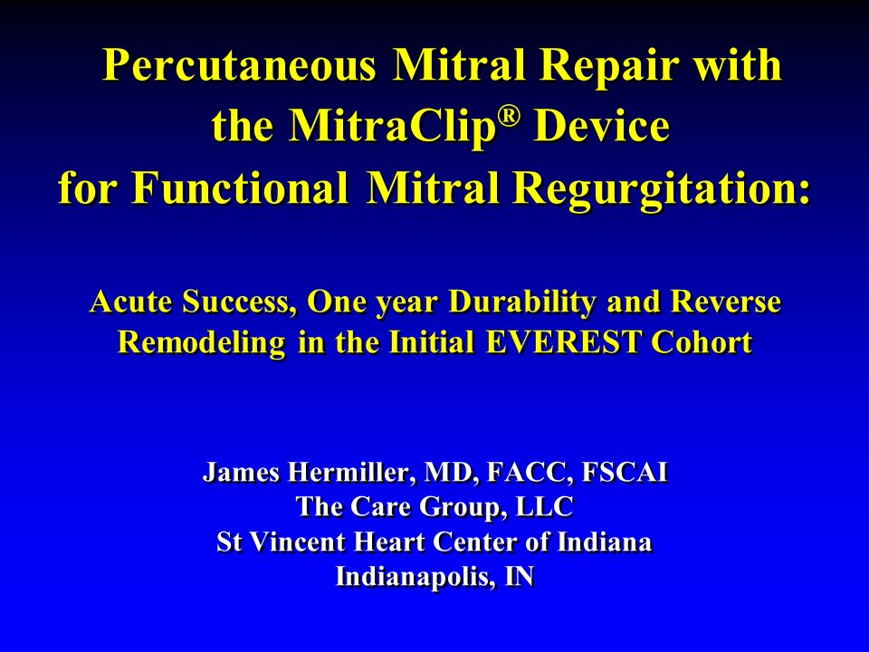 Percutaneous Mitral Repair with the MitraClip® Device for Functional Mitral Regurgitation: Acute Success, One year Durability and Reverse Remodeling in the Initial EVEREST Cohort James Hermiller, MD, FACC, FSCAI The Care Group, LLC St Vincent Heart Center of Indiana Indianapolis, IN