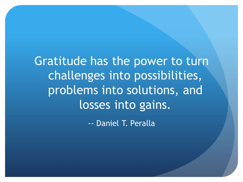 Gratitude has the power to turn challenges into possibilities, problems into solutions, and losses into gains.