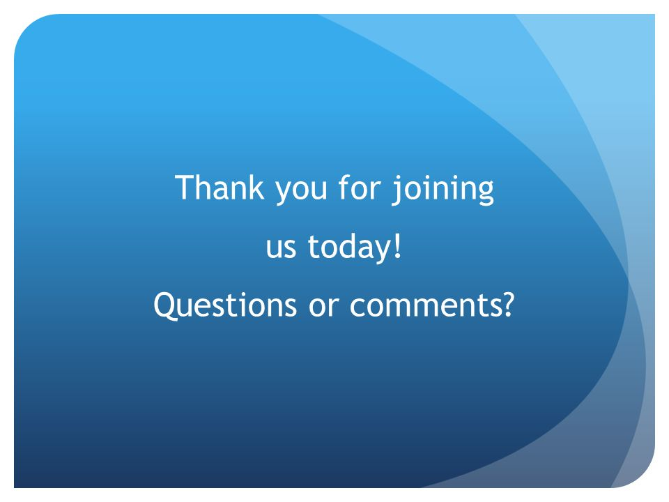 Thank you for joining us today! Questions or comments