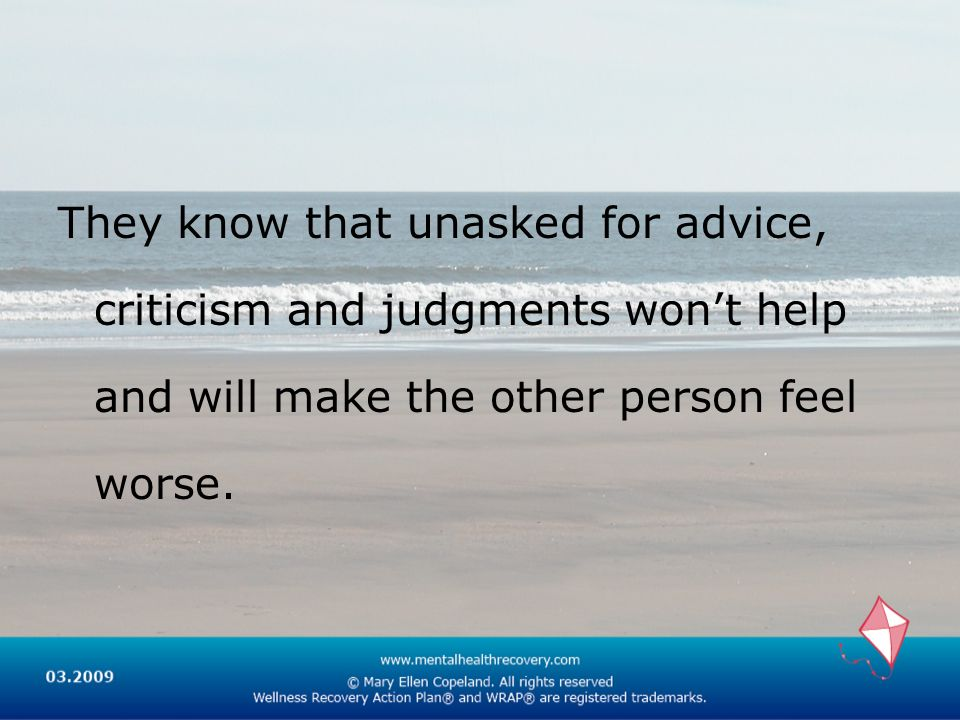 They know that unasked for advice, criticism and judgments won't help and will make the other person feel worse.