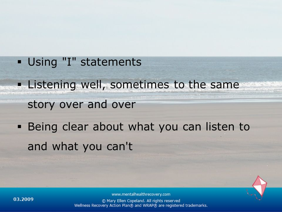 Using I statements Listening well, sometimes to the same story over and over.