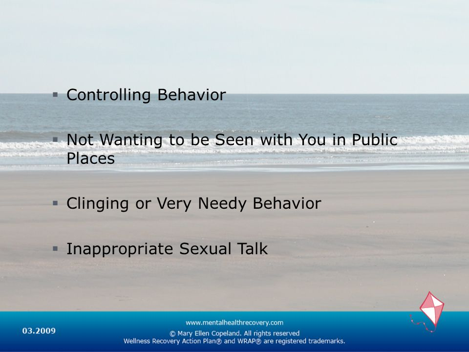 Controlling Behavior Not Wanting to be Seen with You in Public Places. Clinging or Very Needy Behavior.