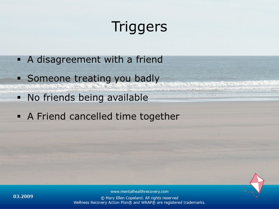Triggers A disagreement with a friend Someone treating you badly