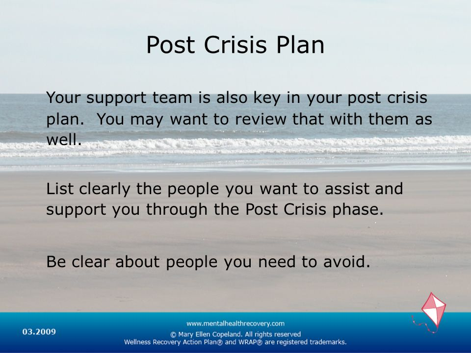 Post Crisis Plan Your support team is also key in your post crisis plan. You may want to review that with them as well.