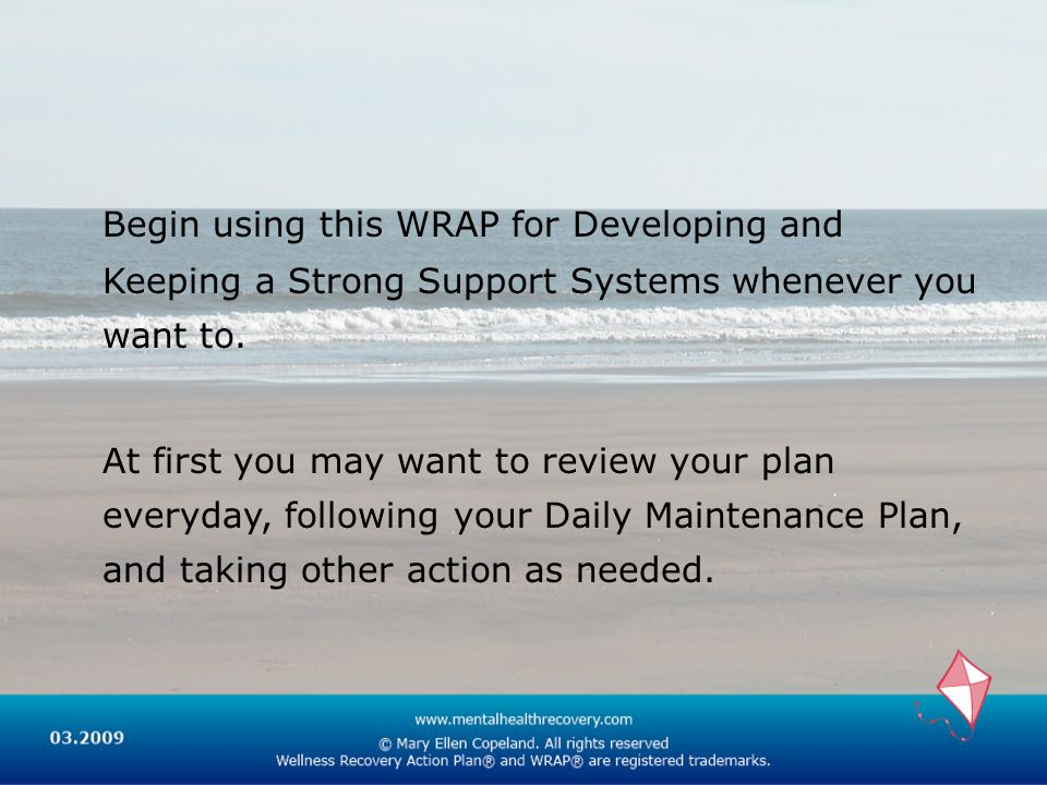 Begin using this WRAP for Developing and Keeping a Strong Support Systems whenever you want to.