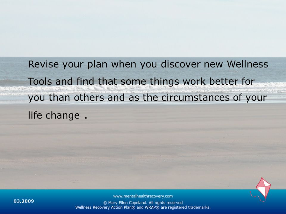 Revise your plan when you discover new Wellness Tools and find that some things work better for you than others and as the circumstances of your life change .