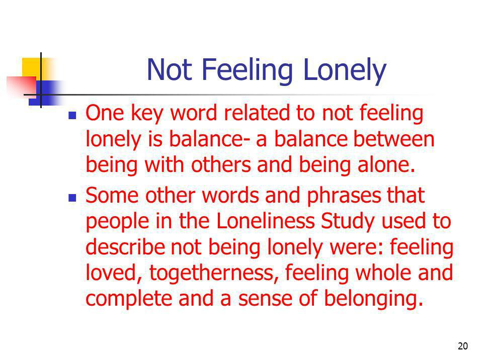 Not Feeling Lonely One key word related to not feeling lonely is balance- a balance between being with others and being alone.