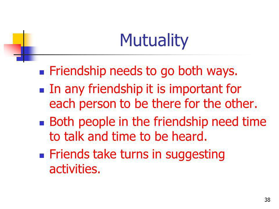 Mutuality Friendship needs to go both ways.