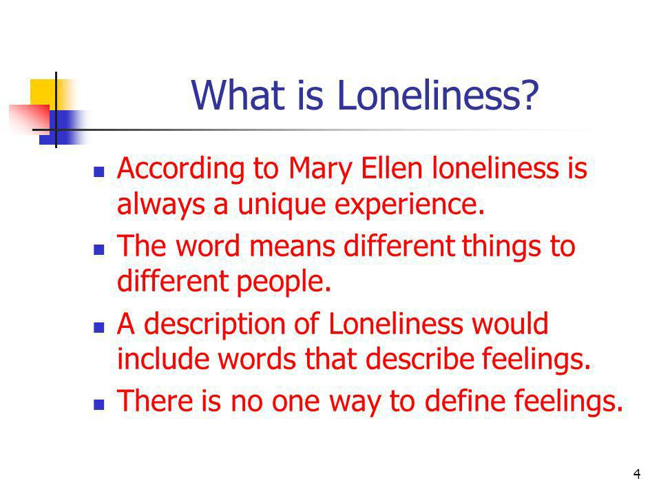 What is Loneliness According to Mary Ellen loneliness is always a unique experience. The word means different things to different people.